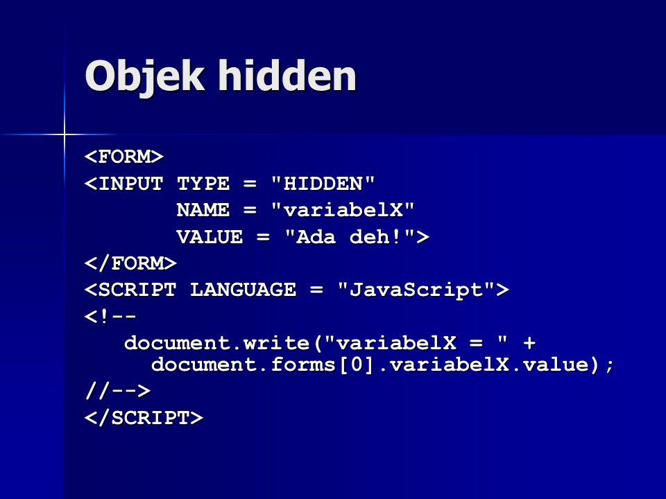 Objek hidden <FORM> <INPUT TYPE = HIDDEN NAME = variabelX NAME = variabelX VALUE = Ada deh! > VALUE = Ada deh! ></FORM> <!-- document.write( variabelX = + document.forms[0].variabelX.value); document.write( variabelX = + document.forms[0].variabelX.value);//--></SCRIPT>