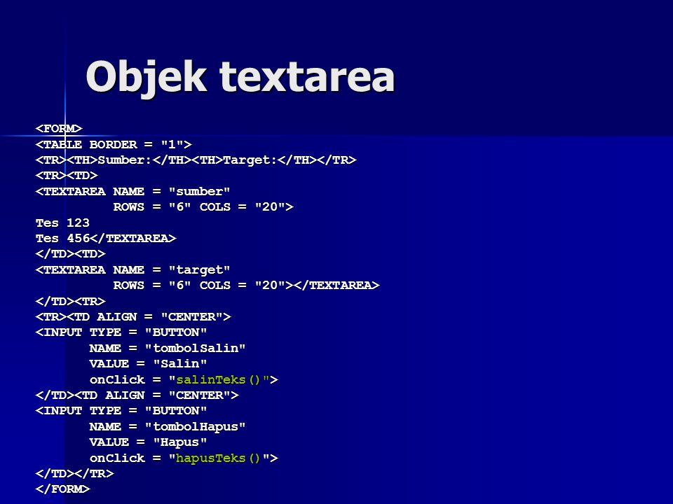 Objek textarea <FORM> <TR><TH>Sumber:</TH><TH>Target:</TH></TR><TR><TD> <TEXTAREA NAME = sumber ROWS = 6 COLS = 20 > ROWS = 6 COLS = 20 > Tes 123 Tes 456 Tes 456 </TD><TD> <TEXTAREA NAME = target ROWS = 6 COLS = 20 > ROWS = 6 COLS = 20 > </TD><TR> <INPUT TYPE = BUTTON NAME = tombolSalin NAME = tombolSalin VALUE = Salin VALUE = Salin onClick = salinTeks() > onClick = salinTeks() > <INPUT TYPE = BUTTON NAME = tombolHapus NAME = tombolHapus VALUE = Hapus VALUE = Hapus onClick = hapusTeks() > onClick = hapusTeks() ></TD></TR></FORM>