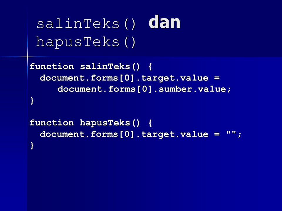 salinTeks() dan hapusTeks() function salinTeks() { document.forms[0].target.value = document.forms[0].sumber.value;} function hapusTeks() { document.forms[0].target.value = ; }