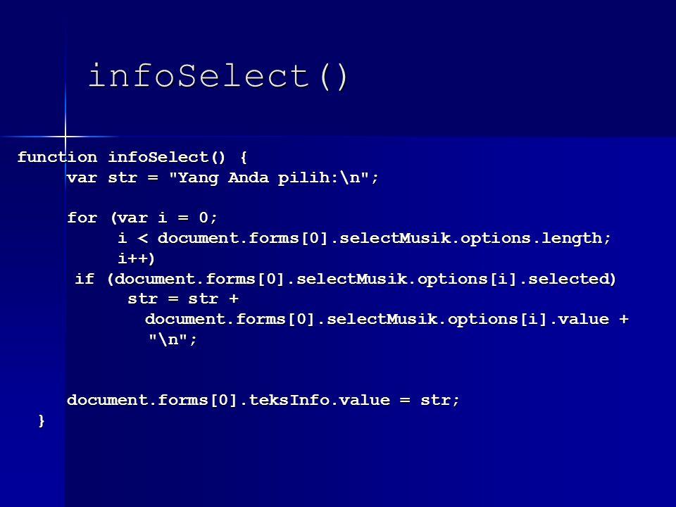 infoSelect() function infoSelect() { function infoSelect() { var str = Yang Anda pilih:\n ; var str = Yang Anda pilih:\n ; for (var i = 0; for (var i = 0; i < document.forms[0].selectMusik.options.length; i < document.forms[0].selectMusik.options.length; i++) i++) if (document.forms[0].selectMusik.options[i].selected) if (document.forms[0].selectMusik.options[i].selected) str = str + str = str + document.forms[0].selectMusik.options[i].value + document.forms[0].selectMusik.options[i].value + \n ; \n ; document.forms[0].teksInfo.value = str; document.forms[0].teksInfo.value = str; }