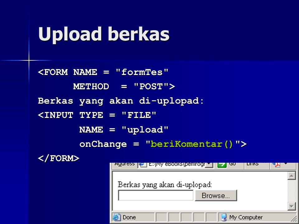 Upload berkas <FORM NAME = formTes METHOD = POST > METHOD = POST > Berkas yang akan di-uplopad: <INPUT TYPE = FILE NAME = upload NAME = upload onChange = beriKomentar() > onChange = beriKomentar() ></FORM>