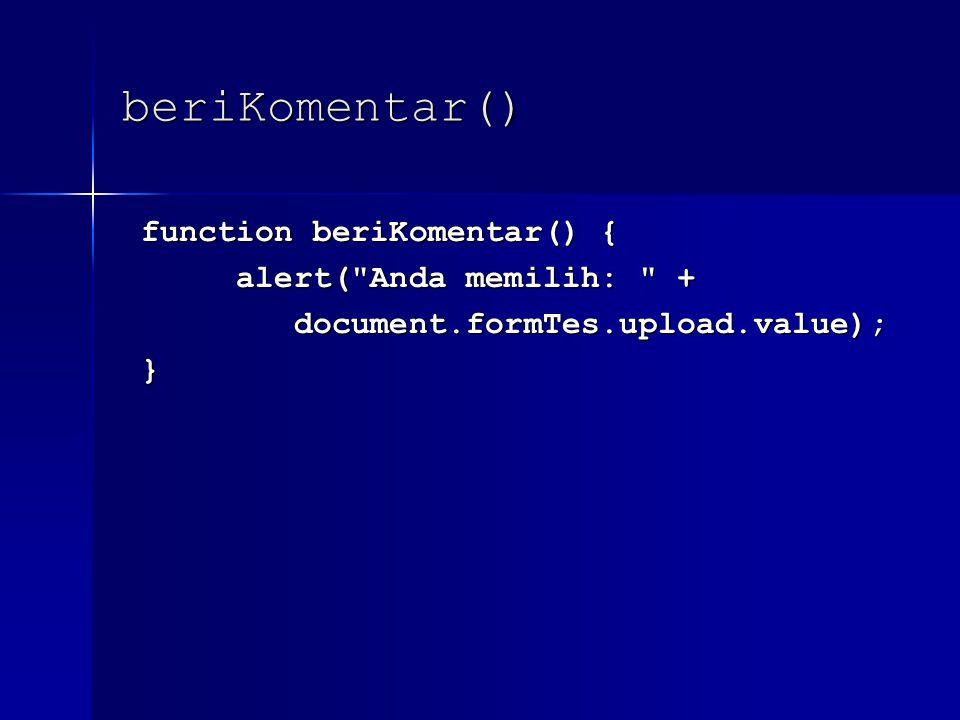beriKomentar() function beriKomentar() { function beriKomentar() { alert( Anda memilih: + alert( Anda memilih: + document.formTes.upload.value); document.formTes.upload.value); }