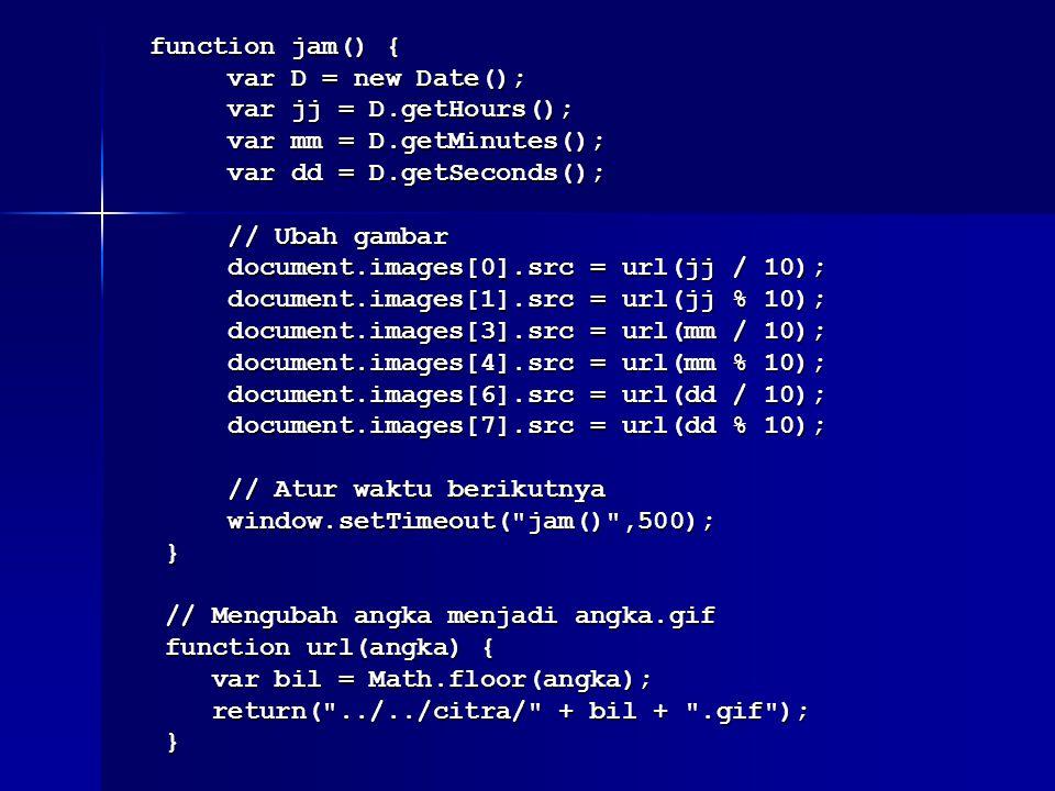 function jam() { function jam() { var D = new Date(); var D = new Date(); var jj = D.getHours(); var jj = D.getHours(); var mm = D.getMinutes(); var mm = D.getMinutes(); var dd = D.getSeconds(); var dd = D.getSeconds(); // Ubah gambar // Ubah gambar document.images[0].src = url(jj / 10); document.images[0].src = url(jj / 10); document.images[1].src = url(jj % 10); document.images[1].src = url(jj % 10); document.images[3].src = url(mm / 10); document.images[3].src = url(mm / 10); document.images[4].src = url(mm % 10); document.images[4].src = url(mm % 10); document.images[6].src = url(dd / 10); document.images[6].src = url(dd / 10); document.images[7].src = url(dd % 10); document.images[7].src = url(dd % 10); // Atur waktu berikutnya // Atur waktu berikutnya window.setTimeout( jam() ,500); window.setTimeout( jam() ,500); } // Mengubah angka menjadi angka.gif // Mengubah angka menjadi angka.gif function url(angka) { function url(angka) { var bil = Math.floor(angka); var bil = Math.floor(angka); return( ../../citra/ + bil + .gif ); return( ../../citra/ + bil + .gif ); }