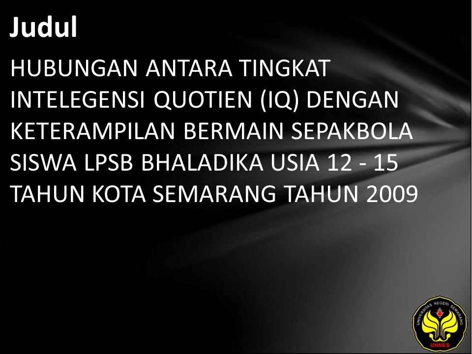 Abstrak Permasalahan penelitian adalah : Apakah ada hubungan tingkat IQ (Intelligence Quotient ) terhadap Keterapilan teknik Dasar Sepakbola Siswa SLPB Bhaladika Usia 12-15 Tahun Kota Semarang Tahun 2009.