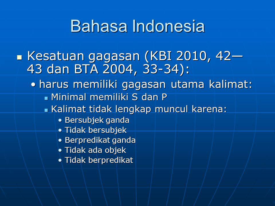 Bahasa Indonesia Kesatuan gagasan (KBI 2010, 42— 43 dan BTA 2004, 33-34): Kesatuan gagasan (KBI 2010, 42— 43 dan BTA 2004, 33-34): harus memiliki gagasan utama kalimat:harus memiliki gagasan utama kalimat: Minimal memiliki S dan P Minimal memiliki S dan P Kalimat tidak lengkap muncul karena: Kalimat tidak lengkap muncul karena: Bersubjek gandaBersubjek ganda Tidak bersubjekTidak bersubjek Berpredikat gandaBerpredikat ganda Tidak ada objekTidak ada objek Tidak berpredikatTidak berpredikat