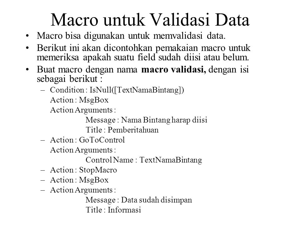 Macro untuk Validasi Data Macro bisa digunakan untuk memvalidasi data. Berikut ini akan dicontohkan pemakaian macro untuk memeriksa apakah suatu field