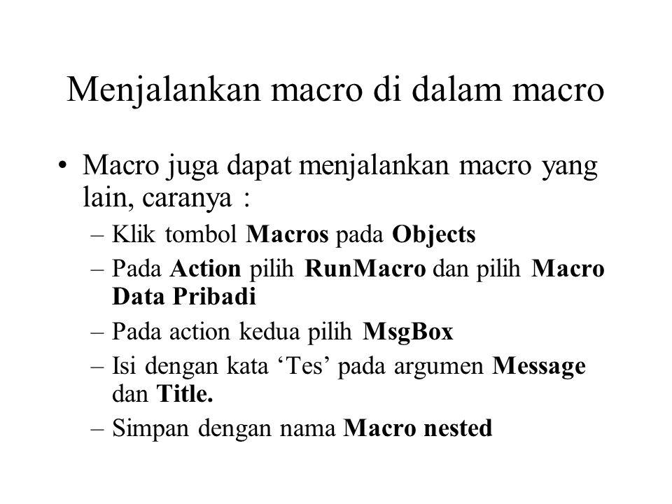 Menjalankan macro di dalam macro Macro juga dapat menjalankan macro yang lain, caranya : –Klik tombol Macros pada Objects –Pada Action pilih RunMacro