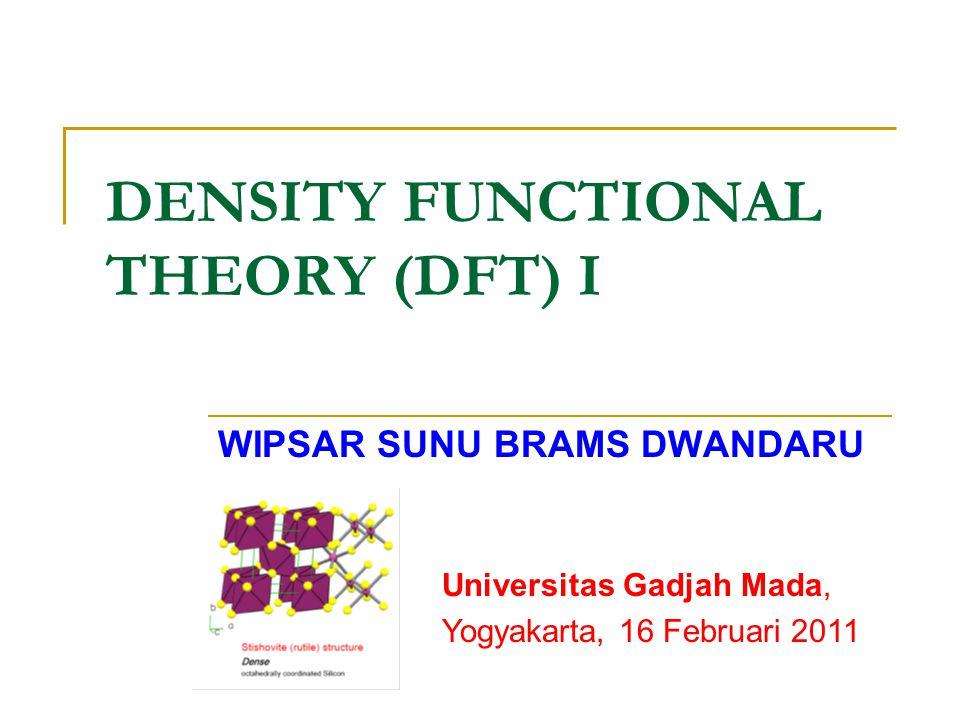 DENSITY FUNCTIONAL THEORY (DFT) I WIPSAR SUNU BRAMS DWANDARU Universitas Gadjah Mada, Yogyakarta, 16 Februari 2011