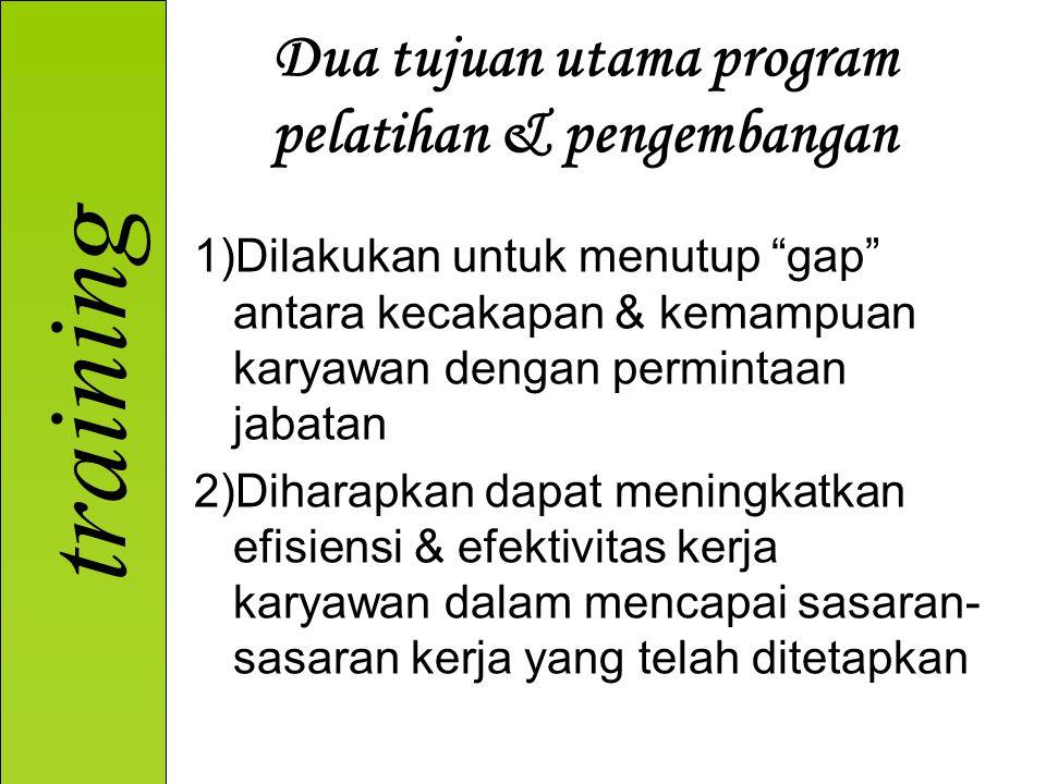 training Dua tujuan utama program pelatihan & pengembangan 1)Dilakukan untuk menutup gap antara kecakapan & kemampuan karyawan dengan permintaan jabatan 2)Diharapkan dapat meningkatkan efisiensi & efektivitas kerja karyawan dalam mencapai sasaran- sasaran kerja yang telah ditetapkan