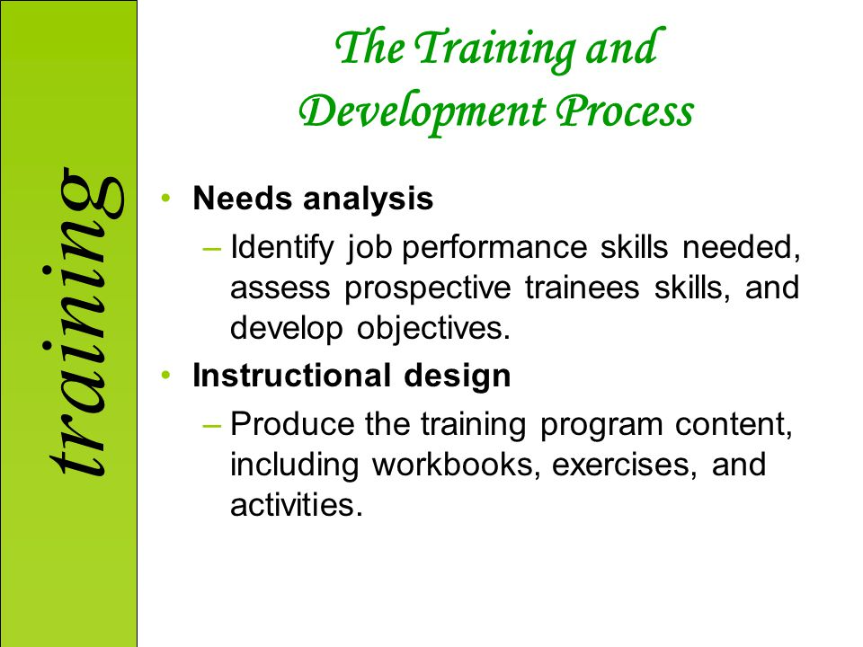 training The Training and Development Process Needs analysis –Identify job performance skills needed, assess prospective trainees skills, and develop