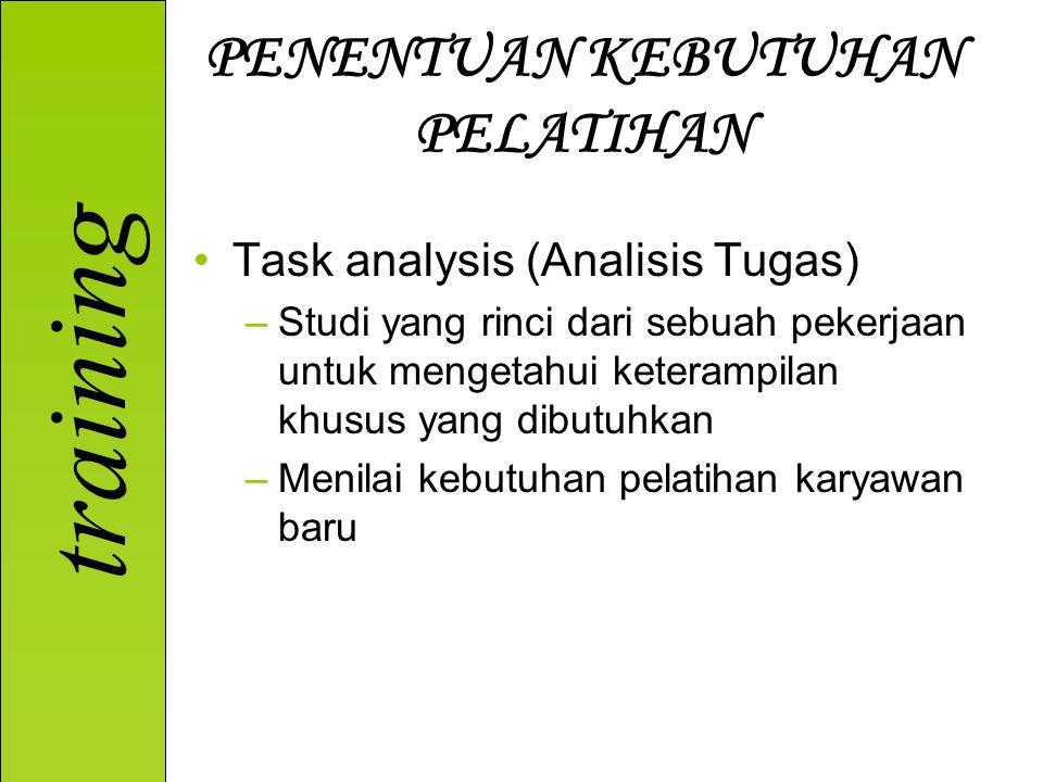training PENENTUAN KEBUTUHAN PELATIHAN Task analysis (Analisis Tugas) –Studi yang rinci dari sebuah pekerjaan untuk mengetahui keterampilan khusus yang dibutuhkan –Menilai kebutuhan pelatihan karyawan baru