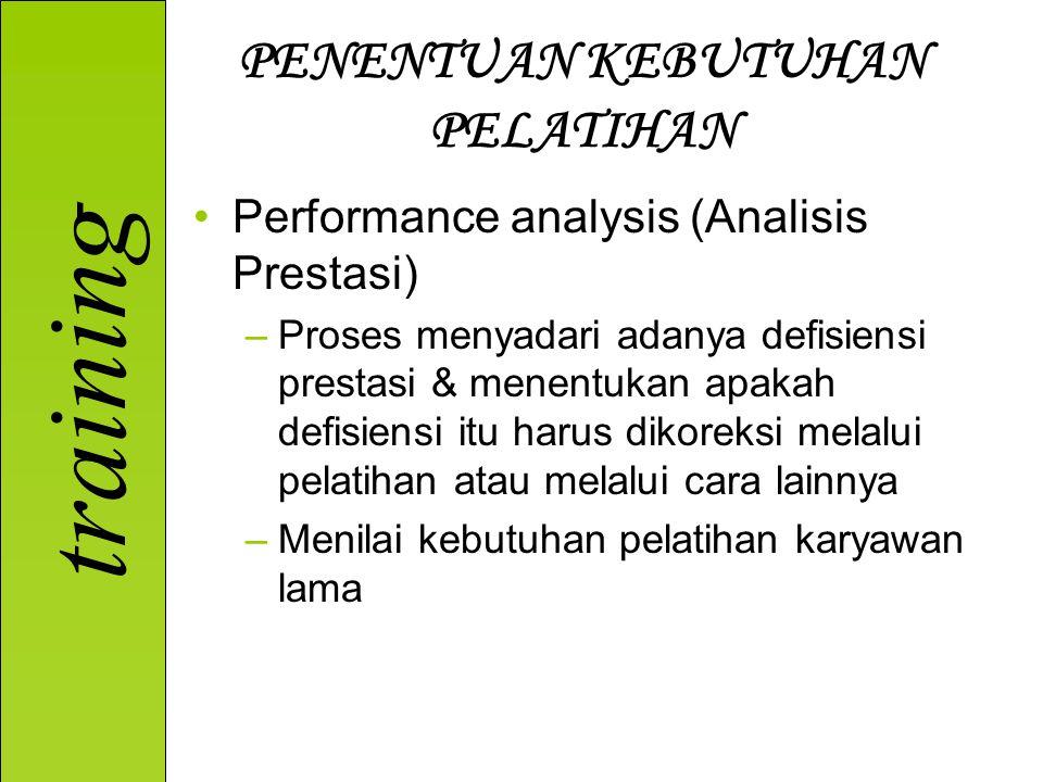 training PENENTUAN KEBUTUHAN PELATIHAN Performance analysis (Analisis Prestasi) –Proses menyadari adanya defisiensi prestasi & menentukan apakah defisiensi itu harus dikoreksi melalui pelatihan atau melalui cara lainnya –Menilai kebutuhan pelatihan karyawan lama