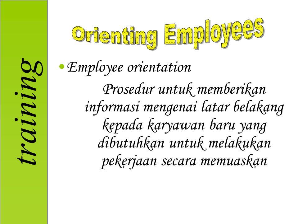 training Employee orientation Prosedur untuk memberikan informasi mengenai latar belakang kepada karyawan baru yang dibutuhkan untuk melakukan pekerja