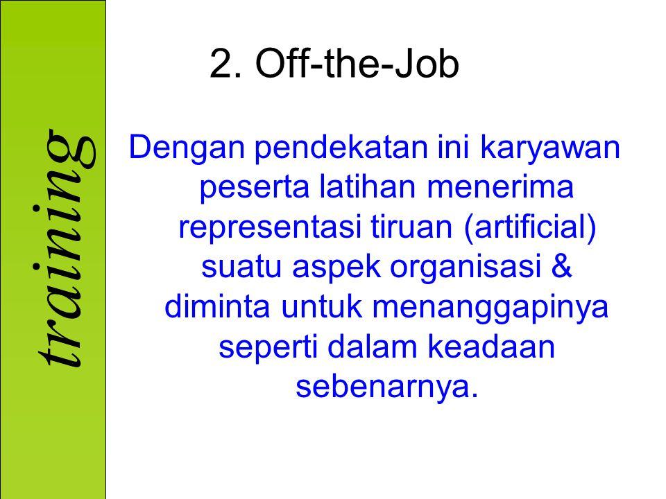 training 2. Off-the-Job Dengan pendekatan ini karyawan peserta latihan menerima representasi tiruan (artificial) suatu aspek organisasi & diminta untu