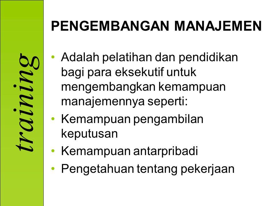 training PENGEMBANGAN MANAJEMEN Adalah pelatihan dan pendidikan bagi para eksekutif untuk mengembangkan kemampuan manajemennya seperti: Kemampuan pengambilan keputusan Kemampuan antarpribadi Pengetahuan tentang pekerjaan