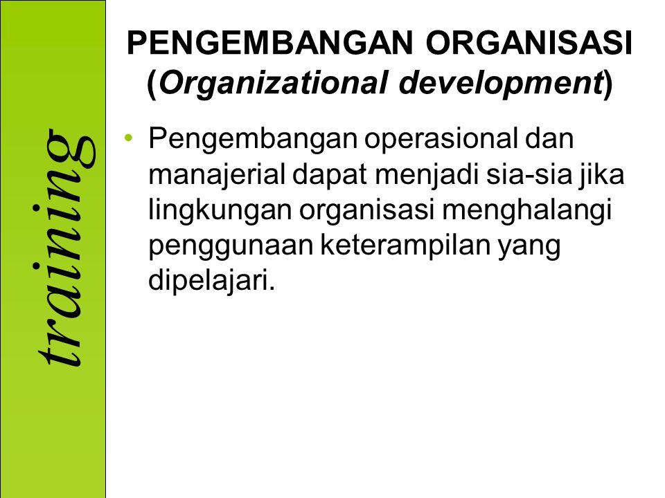 training PENGEMBANGAN ORGANISASI (Organizational development) Pengembangan operasional dan manajerial dapat menjadi sia-sia jika lingkungan organisasi menghalangi penggunaan keterampilan yang dipelajari.