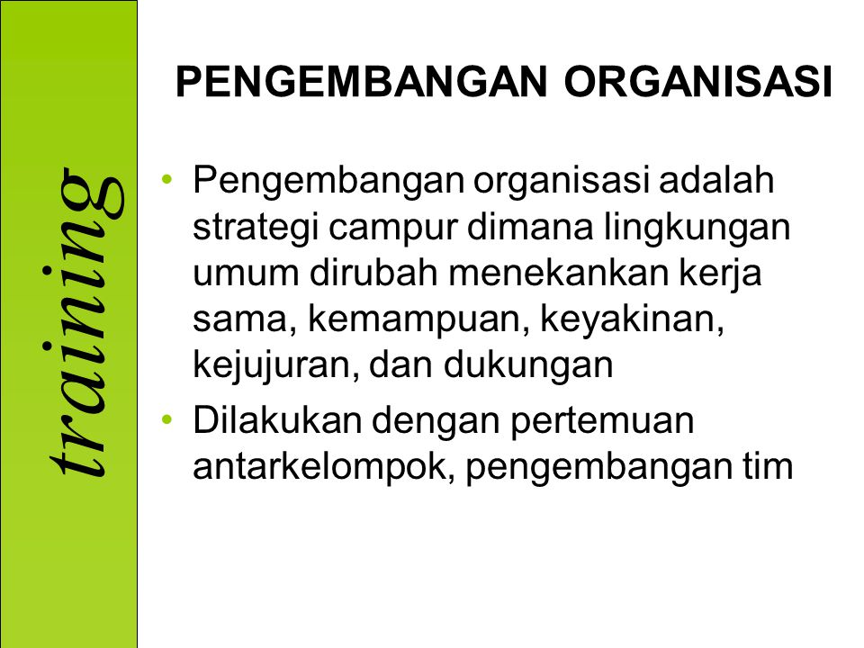 training PENGEMBANGAN ORGANISASI Pengembangan organisasi adalah strategi campur dimana lingkungan umum dirubah menekankan kerja sama, kemampuan, keyakinan, kejujuran, dan dukungan Dilakukan dengan pertemuan antarkelompok, pengembangan tim