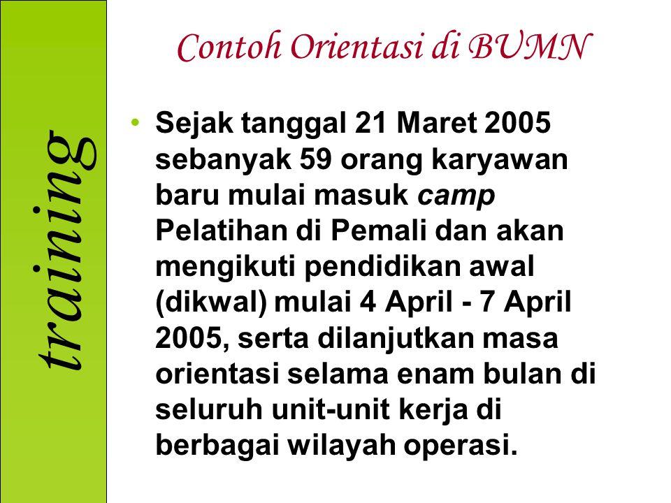 training Contoh Orientasi di BUMN Sejak tanggal 21 Maret 2005 sebanyak 59 orang karyawan baru mulai masuk camp Pelatihan di Pemali dan akan mengikuti pendidikan awal (dikwal) mulai 4 April - 7 April 2005, serta dilanjutkan masa orientasi selama enam bulan di seluruh unit-unit kerja di berbagai wilayah operasi.