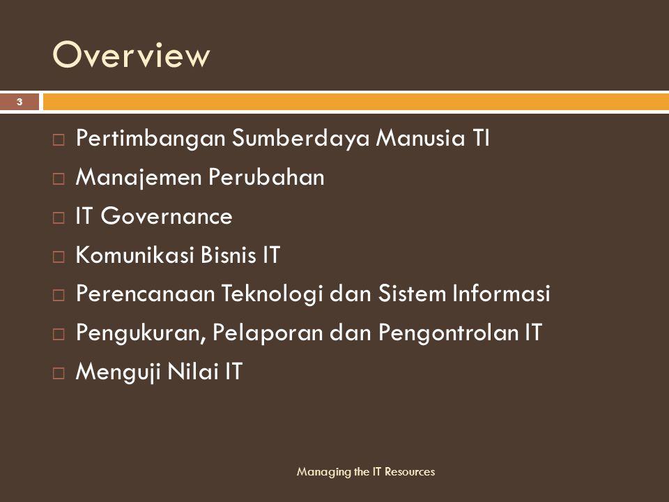 Overview  Pertimbangan Sumberdaya Manusia TI  Manajemen Perubahan  IT Governance  Komunikasi Bisnis IT  Perencanaan Teknologi dan Sistem Informasi  Pengukuran, Pelaporan dan Pengontrolan IT  Menguji Nilai IT Managing the IT Resources 3