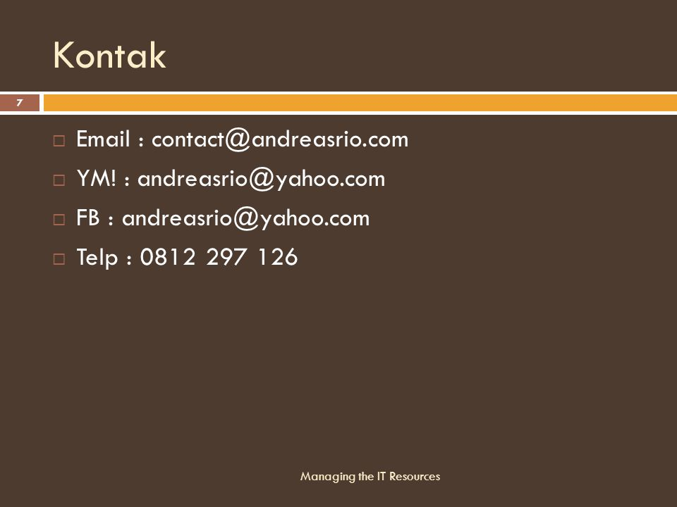 Kontak  Email : contact@andreasrio.com  YM! : andreasrio@yahoo.com  FB : andreasrio@yahoo.com  Telp : 0812 297 126 Managing the IT Resources 7