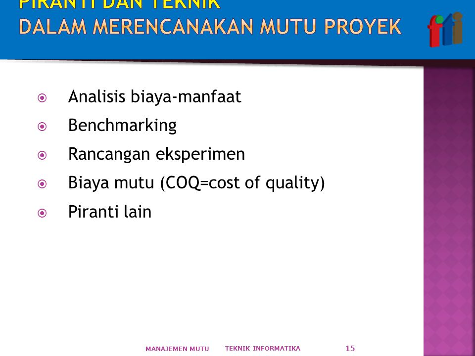  Analisis biaya-manfaat  Benchmarking  Rancangan eksperimen  Biaya mutu (COQ=cost of quality)  Piranti lain TEKNIK INFORMATIKA MANAJEMEN MUTU 15