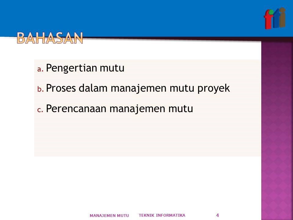 a. Pengertian mutu b. Proses dalam manajemen mutu proyek c. Perencanaan manajemen mutu TEKNIK INFORMATIKA MANAJEMEN MUTU 4
