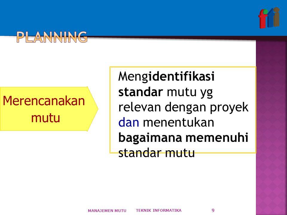 TEKNIK INFORMATIKA MANAJEMEN MUTU 9 Mengidentifikasi standar mutu yg relevan dengan proyek dan menentukan bagaimana memenuhi standar mutu Merencanakan mutu