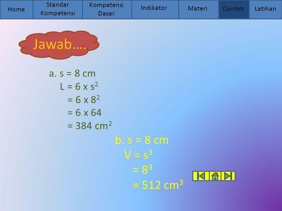 Home Standar Kompetensi Kompetensi Dasar Indikator Materi Contoh Latihan Jawab…. a. s = 8 cm L = 6 x s 2 = 6 x 8 2 = 6 x 64 = 384 cm 2 b. s = 8 cm V =