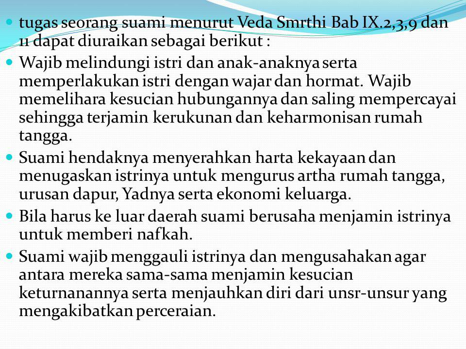 tugas seorang suami menurut Veda Smrthi Bab IX.2,3,9 dan 11 dapat diuraikan sebagai berikut : Wajib melindungi istri dan anak-anaknya serta memperlaku