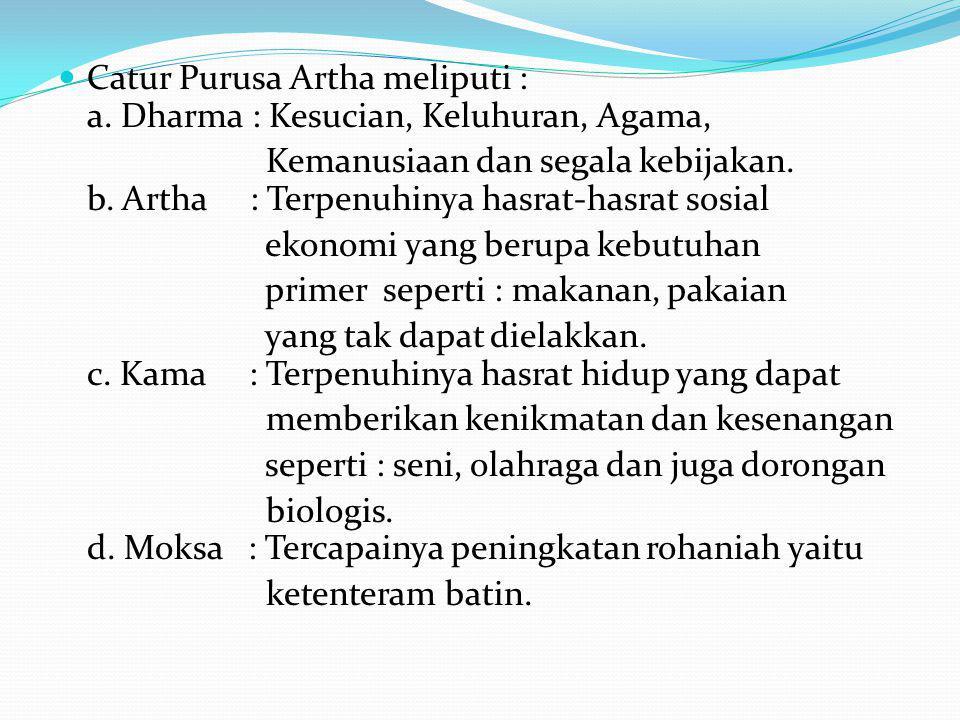 Catur Purusa Artha meliputi : a. Dharma : Kesucian, Keluhuran, Agama, Kemanusiaan dan segala kebijakan. b. Artha : Terpenuhinya hasrat-hasrat sosial e