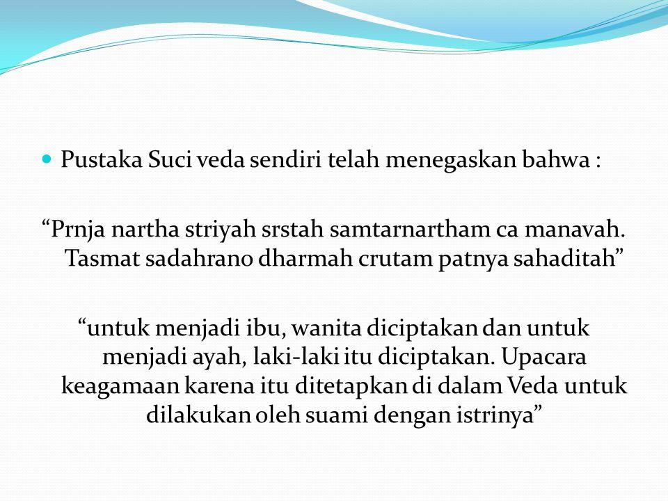 Pustaka Suci veda sendiri telah menegaskan bahwa : Prnja nartha striyah srstah samtarnartham ca manavah.