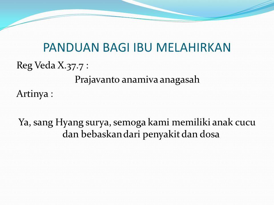 PANDUAN BAGI IBU MELAHIRKAN Reg Veda X.37.7 : Prajavanto anamiva anagasah Artinya : Ya, sang Hyang surya, semoga kami memiliki anak cucu dan bebaskan dari penyakit dan dosa