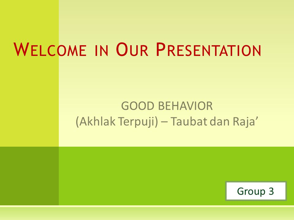 GOOD BEHAVIOR (Akhlak Terpuji) – Taubat dan Raja' W ELCOME IN O UR P RESENTATION Group 3