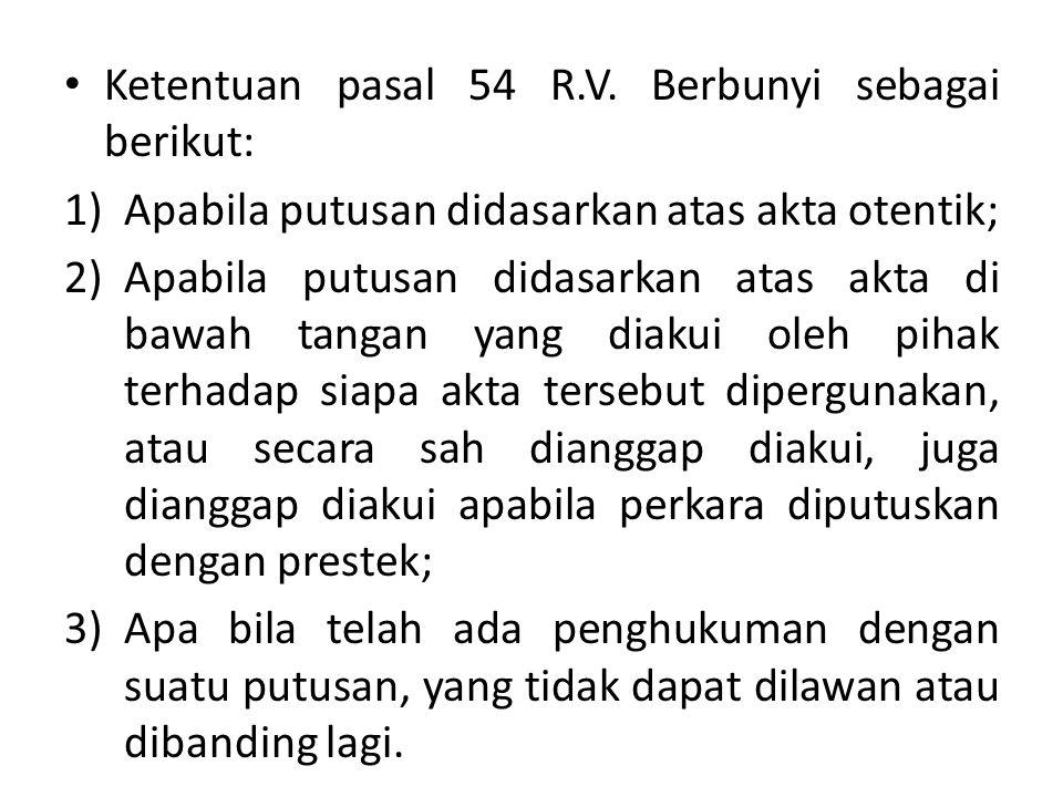 Ketentuan pasal 54 R.V. Berbunyi sebagai berikut: 1)Apabila putusan didasarkan atas akta otentik; 2)Apabila putusan didasarkan atas akta di bawah tang