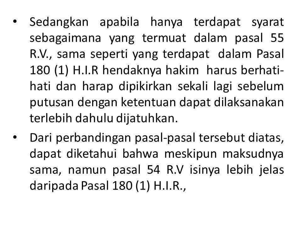 Sedangkan apabila hanya terdapat syarat sebagaimana yang termuat dalam pasal 55 R.V., sama seperti yang terdapat dalam Pasal 180 (1) H.I.R hendaknya h