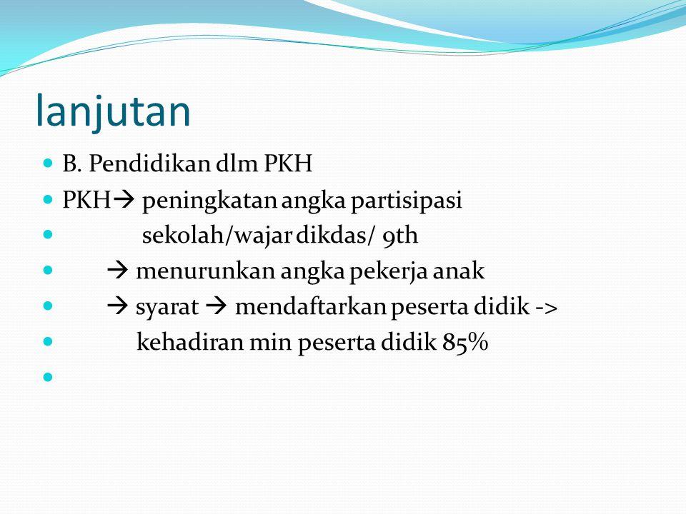 lanjutan B. Pendidikan dlm PKH PKH  peningkatan angka partisipasi sekolah/wajar dikdas/ 9th  menurunkan angka pekerja anak  syarat  mendaftarkan p