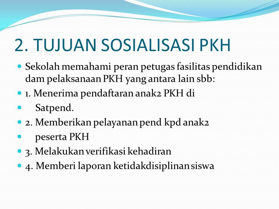 2. TUJUAN SOSIALISASI PKH Sekolah memahami peran petugas fasilitas pendidikan dam pelaksanaan PKH yang antara lain sbb: 1. Menerima pendaftaran anak2
