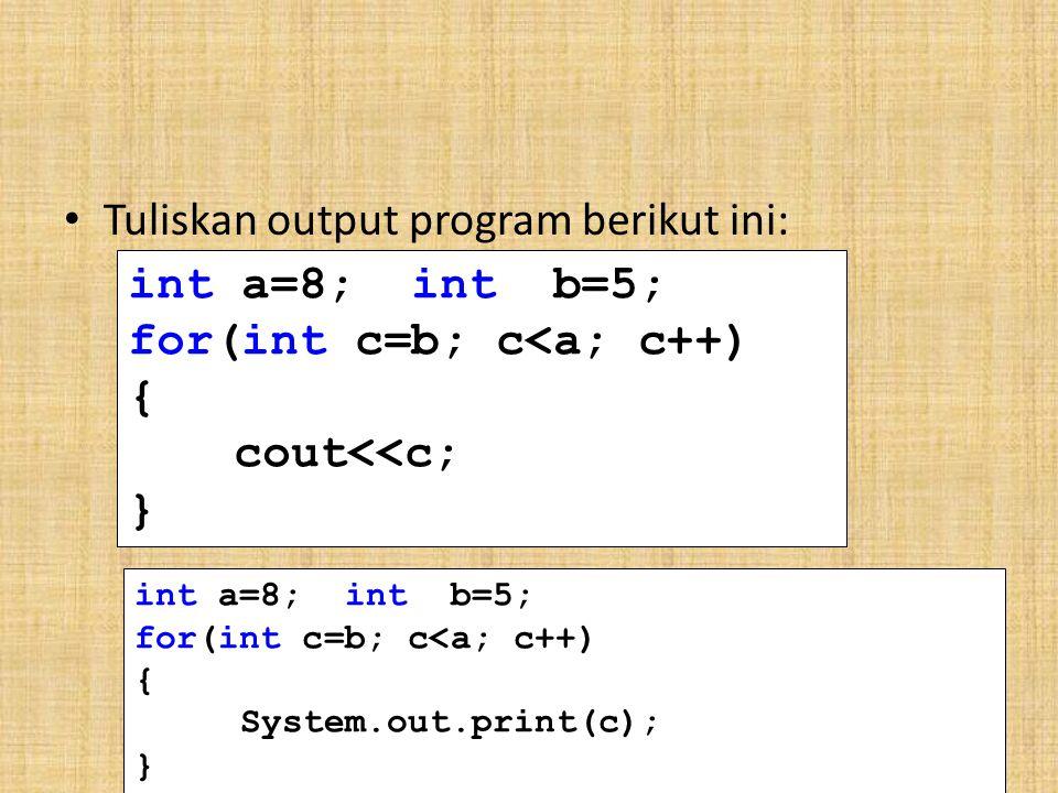 Tuliskan output program berikut ini: int a=8; int b=5; for(int c=b; c<a; c++) { cout<<c; } int a=8; int b=5; for(int c=b; c<a; c++) { System.out.print(c); }