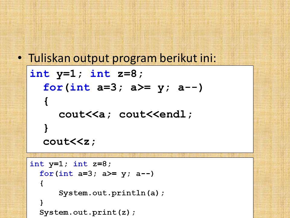 Tuliskan output program berikut ini: int y=1; int z=8; for(int a=3; a>= y; a--) { cout<<a; cout<<endl; } cout<<z; int y=1; int z=8; for(int a=3; a>= y; a--) { System.out.println(a); } System.out.print(z);
