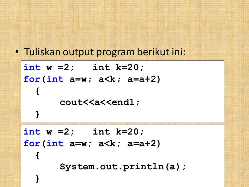 Tuliskan output program berikut ini: int w =2; int k=20; for(int a=w; a<k; a=a+2) { cout<<a<<endl; } int w =2; int k=20; for(int a=w; a<k; a=a+2) { System.out.println(a); }