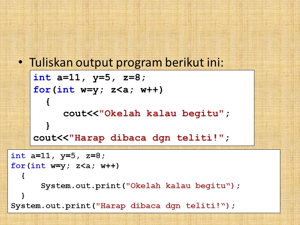 Tuliskan output program berikut ini: int a=11, y=5, z=8; for(int w=y; z<a; w++) { cout<<
