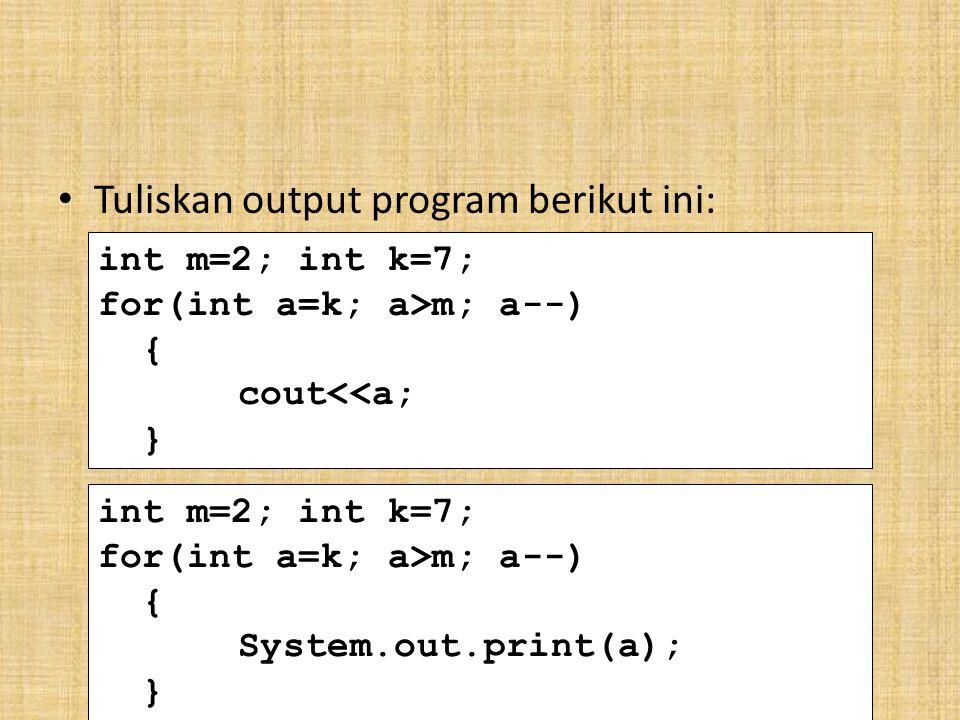 Tuliskan output program berikut ini: int m=2; int k=7; for(int a=k; a>m; a--) { cout<<a; } int m=2; int k=7; for(int a=k; a>m; a--) { System.out.print(a); }