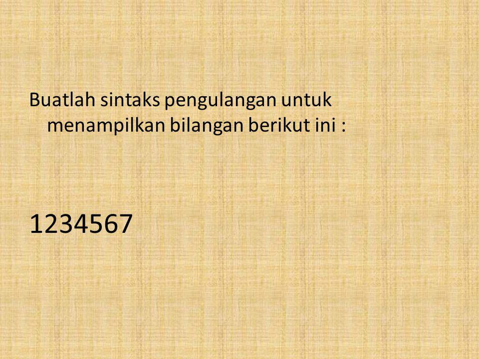 Buatlah sintaks pengulangan untuk menampilkan bilangan berikut ini : 45678