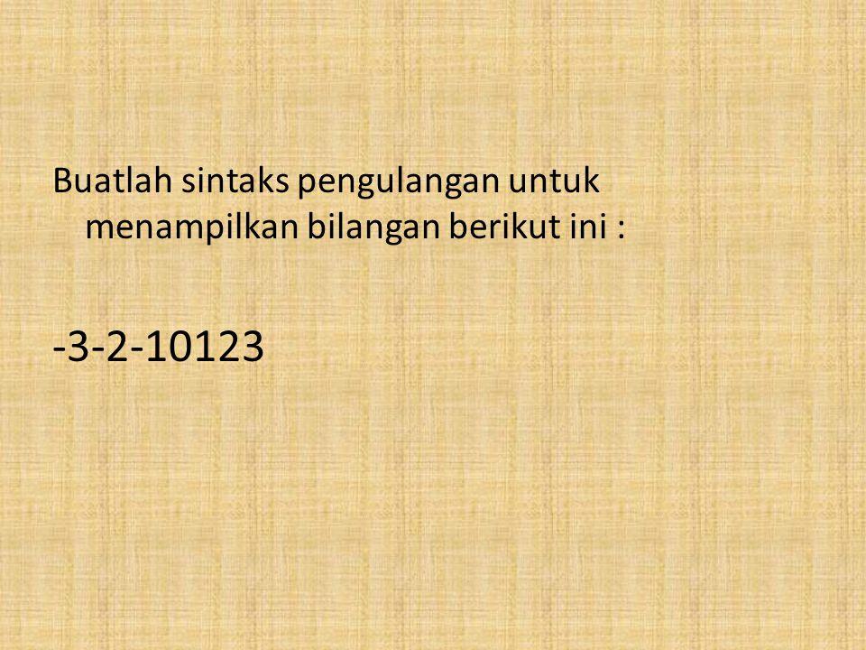 Buatlah sintaks pengulangan untuk menampilkan bilangan berikut ini : -3-2-10123