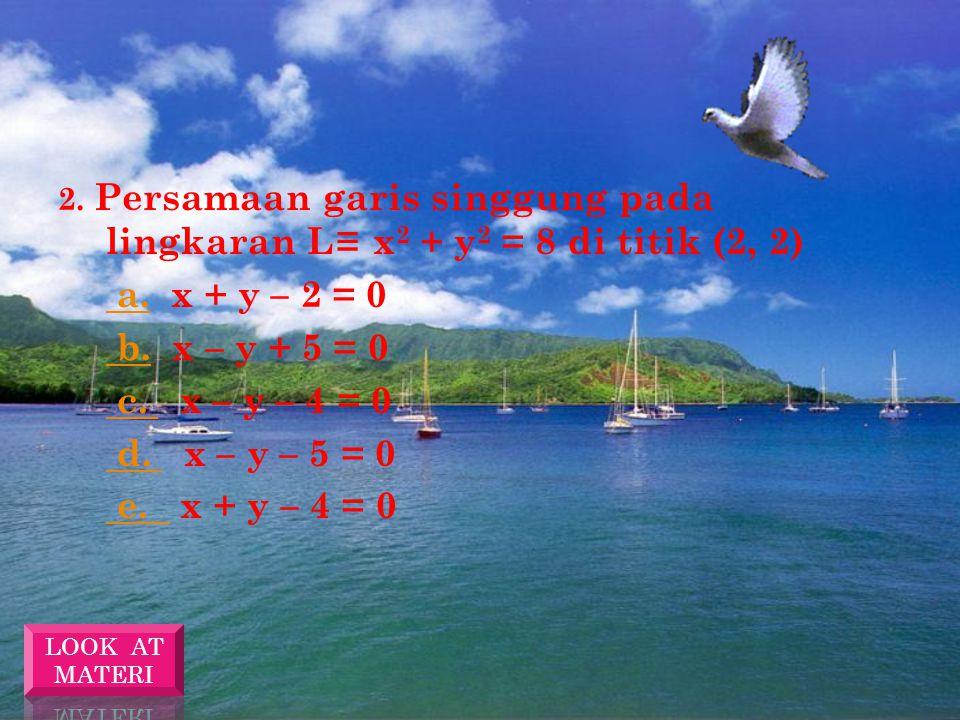 E VALUASI 2 1. Persamaan garis singgung pada lingkaran L≡ x 2 + y 2 = 5 di titik (-2, 1) a. a. 2x + y – 5 = 0 b. b. 2x – y + 5 = 0 c. c. X – y – 5 = 0