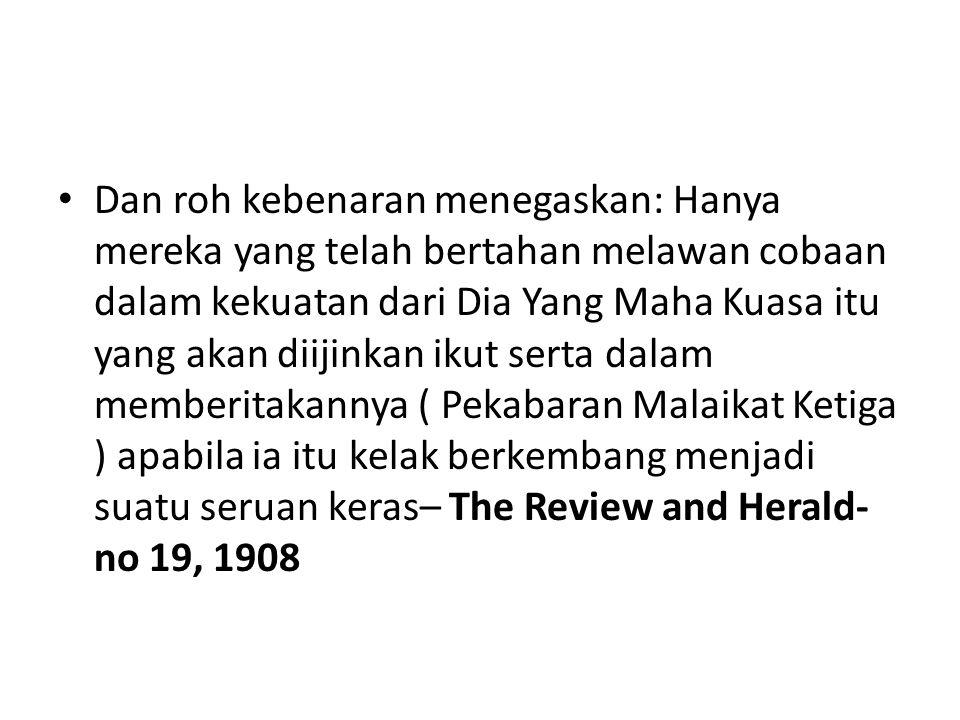 Dan roh kebenaran menegaskan: Hanya mereka yang telah bertahan melawan cobaan dalam kekuatan dari Dia Yang Maha Kuasa itu yang akan diijinkan ikut serta dalam memberitakannya ( Pekabaran Malaikat Ketiga ) apabila ia itu kelak berkembang menjadi suatu seruan keras– The Review and Herald- no 19, 1908