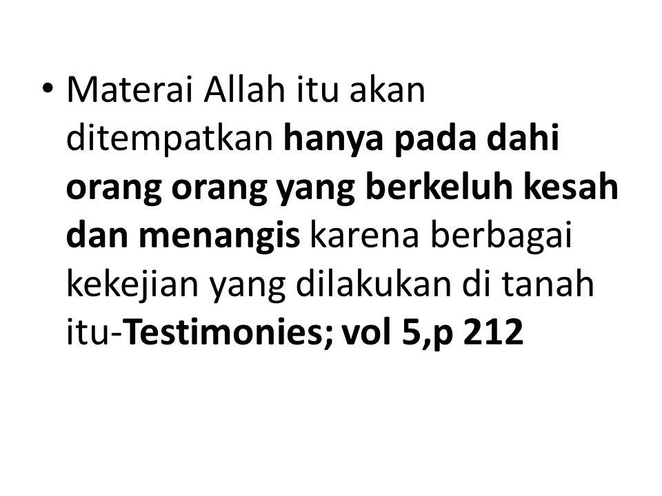 Materai Allah itu akan ditempatkan hanya pada dahi orang orang yang berkeluh kesah dan menangis karena berbagai kekejian yang dilakukan di tanah itu-Testimonies; vol 5,p 212