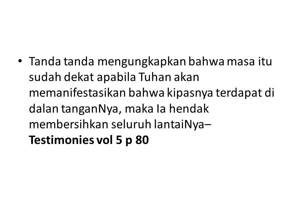 Tanda tanda mengungkapkan bahwa masa itu sudah dekat apabila Tuhan akan memanifestasikan bahwa kipasnya terdapat di dalan tanganNya, maka Ia hendak membersihkan seluruh lantaiNya– Testimonies vol 5 p 80