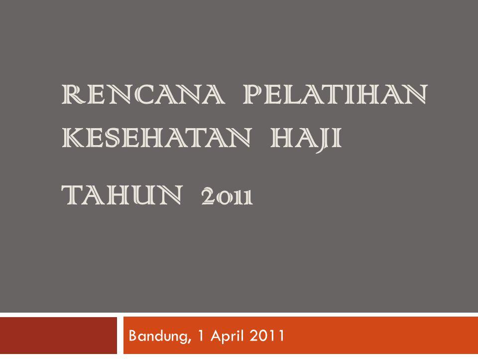 RENCANA PELATIHAN KESEHATAN HAJI TAHUN 2011 Bandung, 1 April 2011