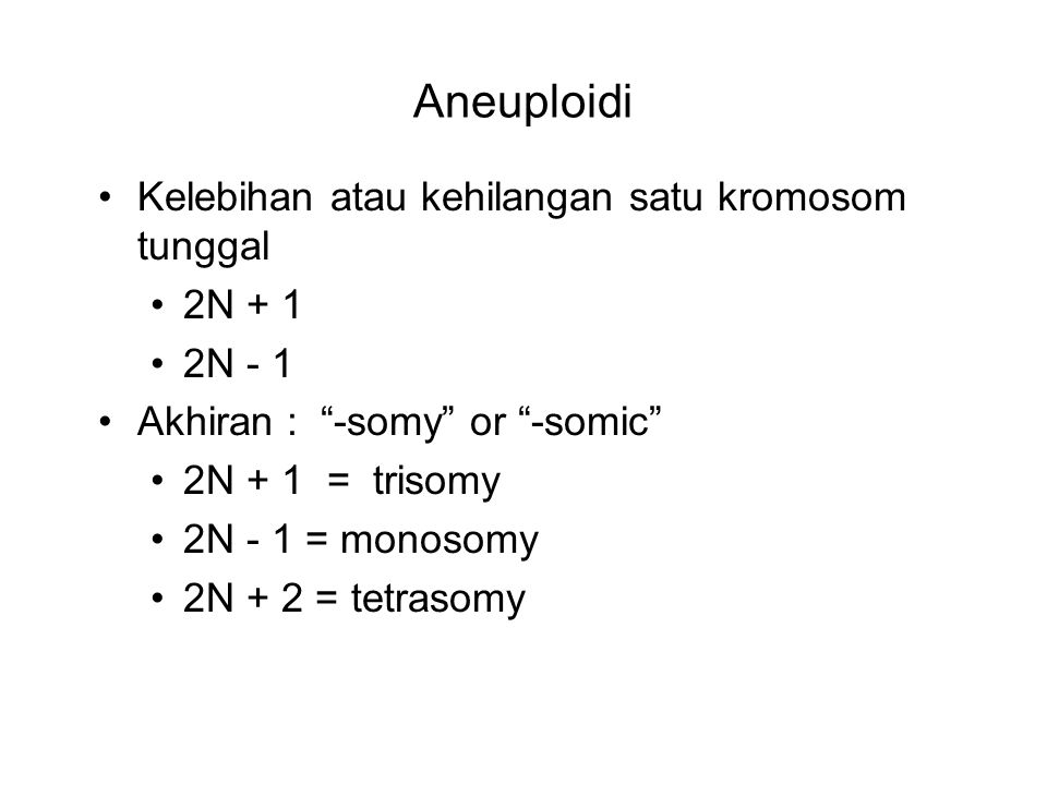"Aneuploidi Kelebihan atau kehilangan satu kromosom tunggal 2N + 1 2N - 1 Akhiran : ""-somy"" or ""-somic"" 2N + 1 = trisomy 2N - 1 = monosomy 2N + 2 = tet"